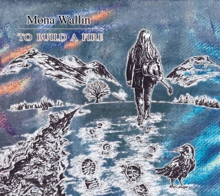 "MONA WALLIN – ""To Build A Fire"""
