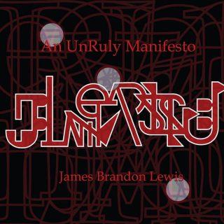 "JAMES BRANDON LEWIS – ""An UnRuly Manifesto"""
