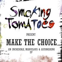 "SMOKING TOMATOES – ""Make The Choice"" (an Incredible, Marvelous & Astonishing EP)"